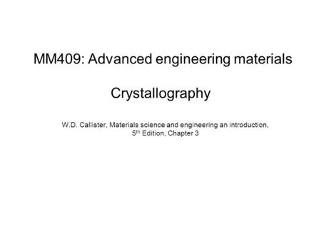 W.D. Callister, Materials science and engineering an introduction, 5 th Edition, Chapter 3 MM409: Advanced engineering materials Crystallography.