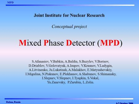 6-7 October 2006 MPD Dubna, Russia Mixed Phase Detector (MPD) Joint Institute for Nuclear Research Conceptual project S.Afanasiev, V.Babkin, A.Baldin,