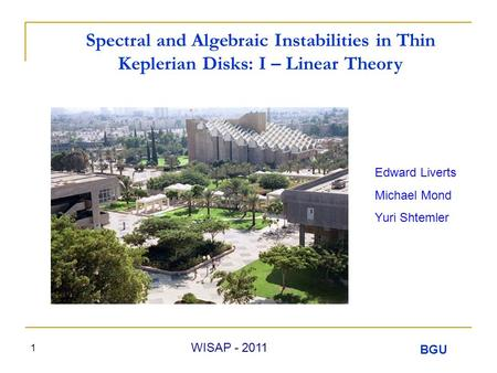 BGU WISAP - 2011 1 Spectral and Algebraic Instabilities in Thin Keplerian Disks: I – Linear Theory Edward Liverts Michael Mond Yuri Shtemler.