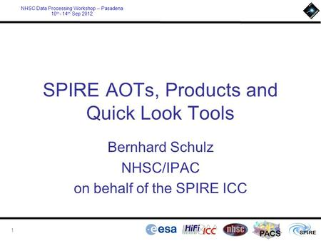 PACS NHSC Data Processing Workshop – Pasadena 10 th - 14 th Sep 2012 SPIRE AOTs, Products and Quick Look Tools Bernhard Schulz NHSC/IPAC on behalf of the.