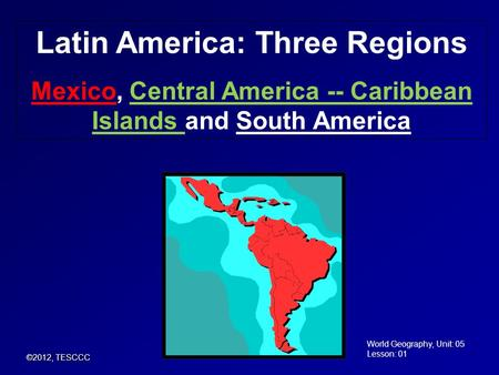 Latin America: Three Regions Mexico, Central America -- Caribbean Islands and South America ©2012, TESCCC World Geography, Unit: 05 Lesson: 01.