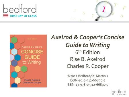 Axelrod & Cooper's Concise Guide to Writing 6 th Edition Rise B. Axelrod Charles R. Cooper ©2012 Bedford/St. Martin's ISBN-10: 0-312-66890-2 ISBN-13: 978-0-312-66890-7.