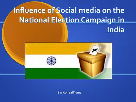 Influence of Social media on the National Election Campaign in India By: Konaal Kumar.