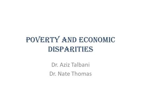 Poverty and Economic Disparities Dr. Aziz Talbani Dr. Nate Thomas.