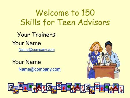 Welcome to 150 Skills for Teen Advisors Your Trainers: Your Name Your Name