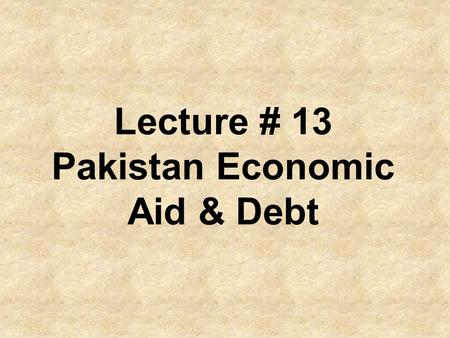 Lecture # 13 Pakistan Economic Aid & Debt. The Asian Development Bank will provide close to $ 6 billion development assistance to Pakistan during 2006-9.