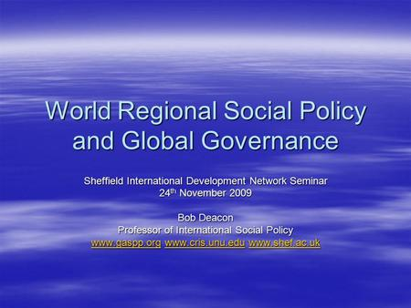 World Regional Social Policy and Global Governance Sheffield International Development Network Seminar 24 th November 2009 Bob Deacon Professor of International.