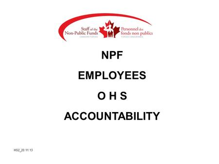 NPF EMPLOYEES O H S ACCOUNTABILITY HS2_20.11.13. Agenda References Rights & Responsibilities First Aid and Emergency measures Local OHS Committee Structure.