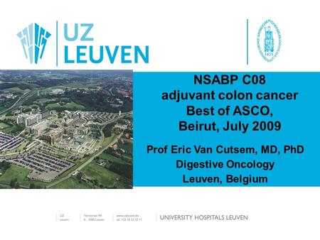 NSABP C08 adjuvant colon cancer Best of ASCO, Beirut, July 2009 Prof Eric Van Cutsem, MD, PhD Digestive Oncology Leuven, Belgium.