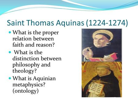 Saint Thomas Aquinas (1224-1274) What is the proper relation between faith and reason? What is the distinction between philosophy and theology? What is.