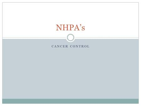 CANCER CONTROL NHPA's. What is it? Cancer is a term to describe a diverse group of diseases in which some of the cells in body become defective. The following.