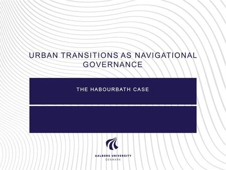 URBAN TRANSITIONS AS NAVIGATIONAL GOVERNANCE THE HABOURBATH CASE.