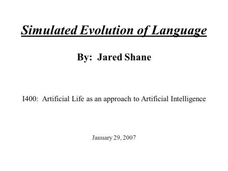 Simulated Evolution of Language By: Jared Shane I400: Artificial Life as an approach to Artificial Intelligence January 29, 2007.