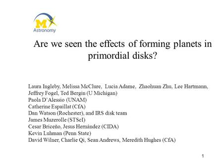 1 Are we seen the effects of forming planets in primordial disks? Laura Ingleby, Melissa McClure, Lucia Adame, Zhaohuan Zhu, Lee Hartmann, Jeffrey Fogel,