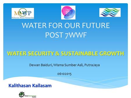 WATER FOR OUR FUTURE POST 7WWF WATER SECURITY & SUSTAINABLE GROWTH Dewan Baiduri, Wisma Sumber Asli, PutraJaya 06102015 Kalithasan Kailasam.