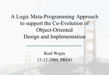 A Logic Meta-Programming Approach to support the Co-Evolution of Object-Oriented Design and Implementation Roel Wuyts 15-12-2000, PROG.