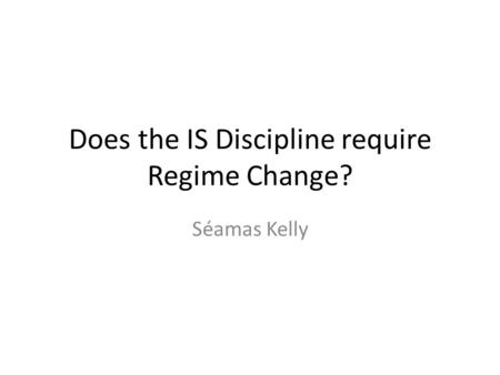 Does the IS Discipline require Regime Change? Séamas Kelly.