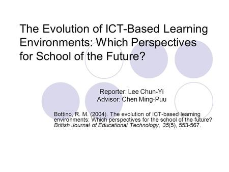 The Evolution of ICT-Based Learning Environments: Which Perspectives for School of the Future? Reporter: Lee Chun-Yi Advisor: Chen Ming-Puu Bottino, R.