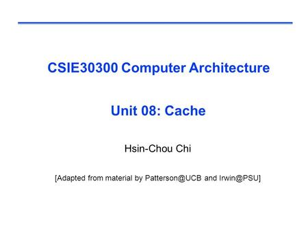CSIE30300 Computer Architecture Unit 08: Cache Hsin-Chou Chi [Adapted from material by and