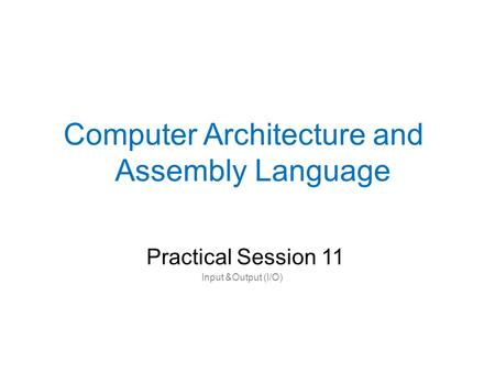 Practical Session 11 Computer Architecture and Assembly Language Input &Output (I/O)