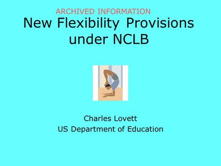 New Flexibility Provisions under NCLB Charles Lovett US Department of Education ARCHIVED INFORMATION.