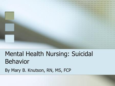 Mental Health Nursing: Suicidal Behavior By Mary B. Knutson, RN, MS, FCP.