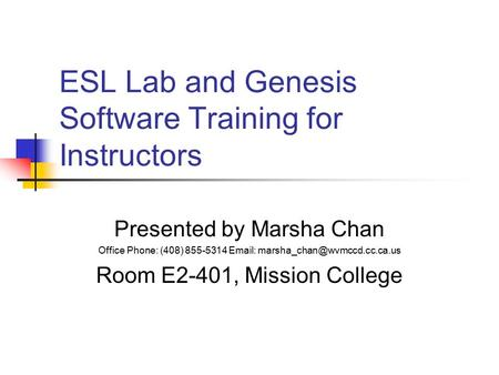 ESL Lab and Genesis Software Training for Instructors Presented by Marsha Chan Office Phone: (408) 855-5314   Room E2-401,