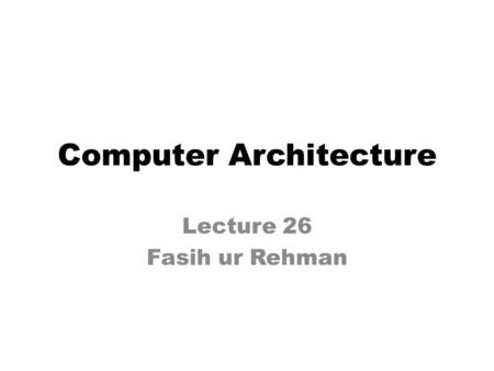 Computer Architecture Lecture 26 Fasih ur Rehman.