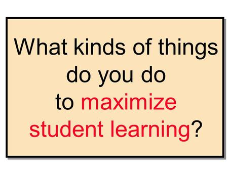 What kinds of things do you do to maximize student learning?