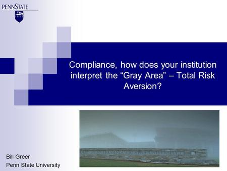 "Compliance, how does your institution interpret the ""Gray Area"" – Total Risk Aversion? Bill Greer Penn State University."