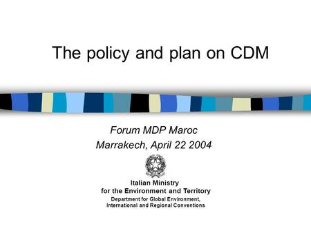 The policy and plan on CDM Forum MDP Maroc Marrakech, April 22 2004 Italian Ministry for the Environment and Territory Department for Global Environment,