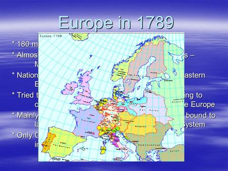 Europe in 1789 * 180 million people living in 100's of States * Almost all States were governed by absolute rulers – Monarchs * National feeling not strong,