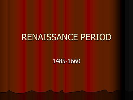 RENAISSANCE PERIOD 1485-1660. THE RENAISSANCE IN ENGLAND The Renaissance actually began in Italy during the 14 th century and extended in England in the.