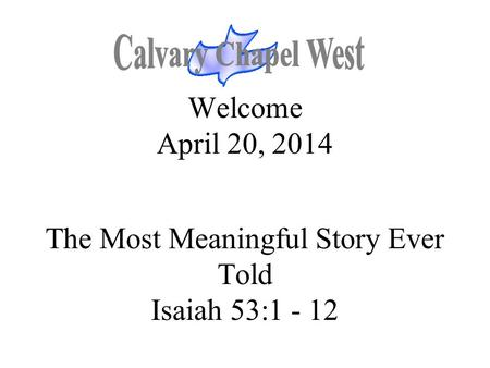 Welcome April 20, 2014 The Most Meaningful Story Ever Told Isaiah 53:1 - 12.