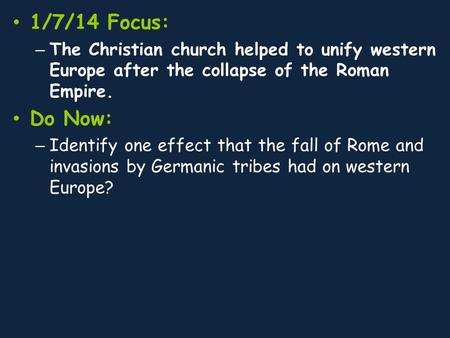 1/7/14 Focus: – The Christian church helped to unify western Europe after the collapse of the Roman Empire. Do Now: – Identify one effect that the fall.