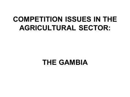 COMPETITION ISSUES IN THE AGRICULTURAL SECTOR: THE GAMBIA.