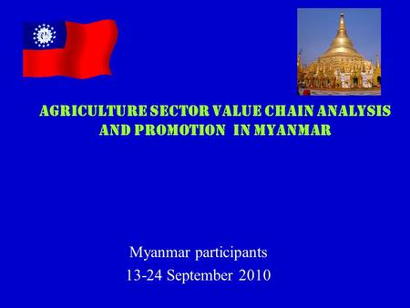 Myanmar participants 13-24 September 2010 AGRICULTURE SECTOR VALUE CHAIN ANALYSIS AND PROMOTION IN MYANMAR.