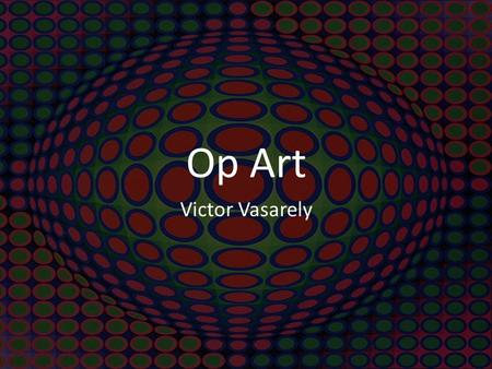 Op Art Victor Vasarely. - Born in Hungary in 1906. -As a child he was more interested in science than the arts. -Decided to go to school for medicine.