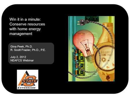 Gina Peek, Ph.D. R. Scott Frazier, Ph.D., P.E. July 2, 2012 NEAFCS Webinar Win it in a minute: Conserve resources with home energy management.