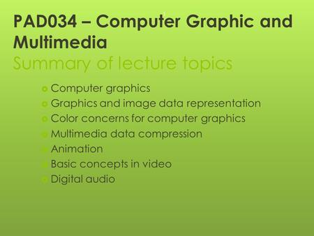 PAD034 – Computer Graphic and Multimedia Summary <strong>of</strong> lecture topics  Computer graphics  Graphics and image data representation  Color concerns for computer.