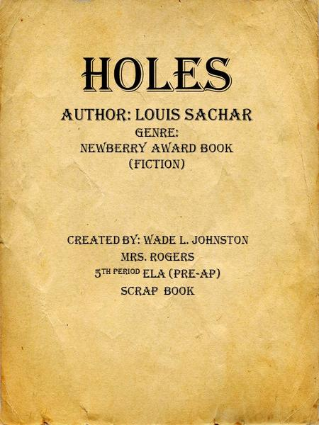 HOLES Author: Louis Sachar Genre: Newberry Award Book (Fiction) Created By: Wade L. Johnston Mrs. Rogers 5 th PERIOD ELA (Pre-AP) Scrap Book.
