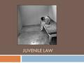 JUVENILE LAW. History of Juvenile Law  Originally, juvenile offenders were treated the same as adult criminals  Beginning in 1899, states began forming.