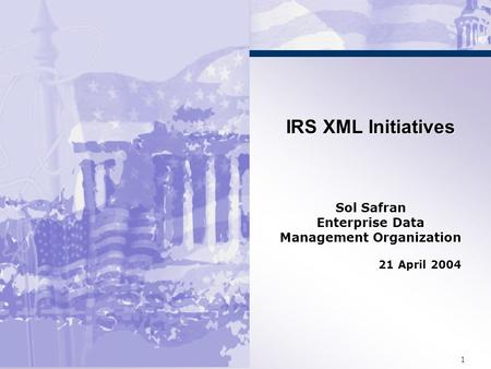 1 IRS XML Initiatives Sol Safran Enterprise Data Management Organization 21 April 2004 IRS XML Initiatives Sol Safran Enterprise Data Management Organization.