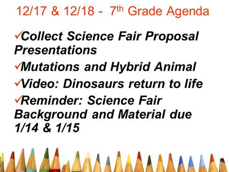 12/17 & 12/18 - 7 th Grade Agenda Collect Science Fair Proposal Presentations Mutations and Hybrid Animal Video: Dinosaurs return to life Reminder: Science.