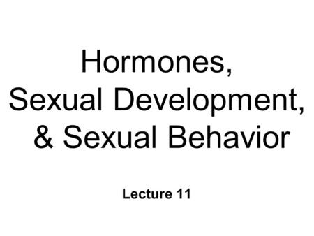 Hormones, Sexual Development, & Sexual Behavior Lecture 11.