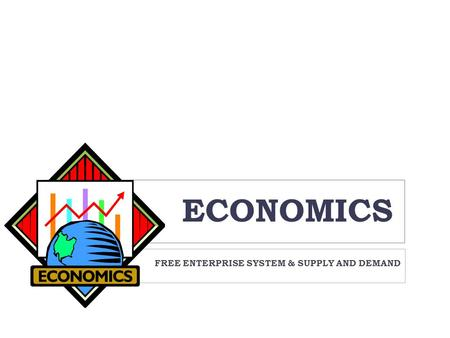 ECONOMICS FREE ENTERPRISE SYSTEM & SUPPLY AND DEMAND.
