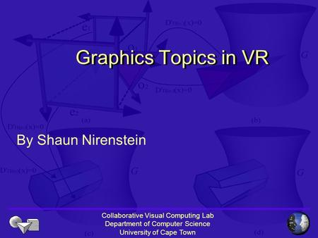 Collaborative Visual Computing Lab Department of Computer Science University of Cape Town Graphics Topics in VR By Shaun Nirenstein.