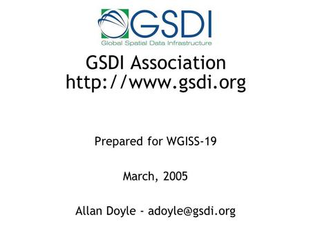 GSDI Association  Prepared for WGISS-19 March, 2005 Allan Doyle -