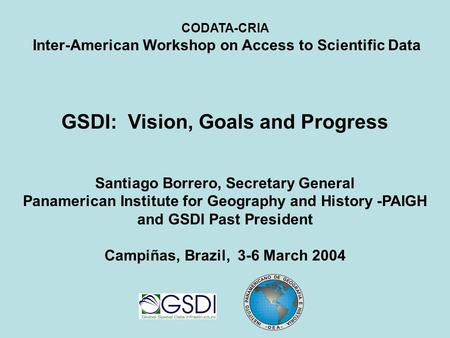 CODATA-CRIA Inter-American Workshop on Access to Scientific Data GSDI: Vision, Goals and Progress Santiago Borrero, Secretary General Panamerican Institute.