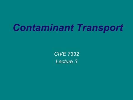 Contaminant Transport CIVE 7332 Lecture 3. Transport Processes Advection The process by which solutes are transported by the bulk of motion of the flowing.